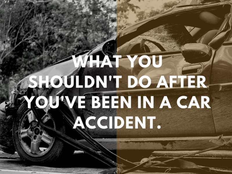 WHAT YOU SHOULDN'T DO What you shouldn't do after you've been in a car accident