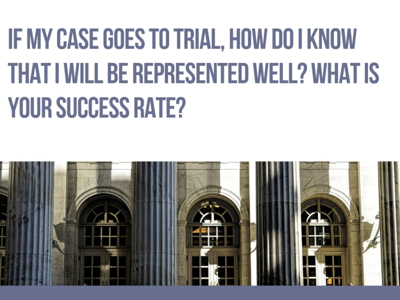 If my case goes to trial  how do I know that I will be represented well? What is your success rate?