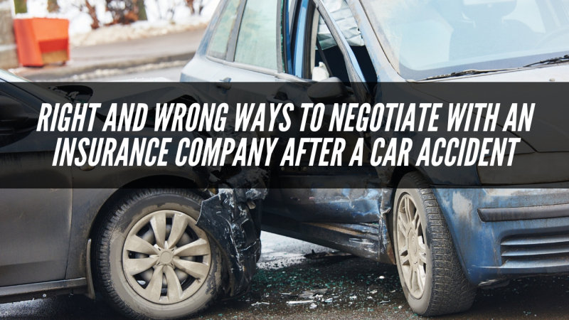 RIGHT AND WRONG WAYS TO NEGOTIATE WITH AN INSURANCE COMPANY AFTER A CAR ACCIDENT
